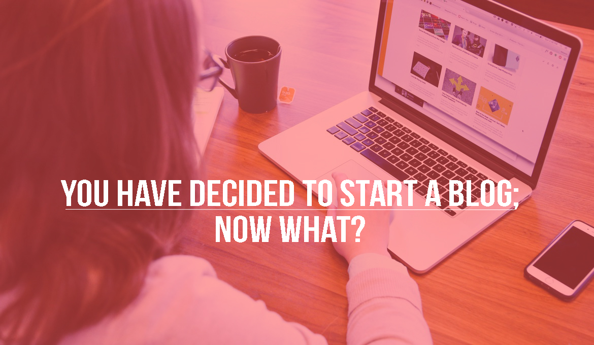So, You Have Decided to Start A Blog; Now What?