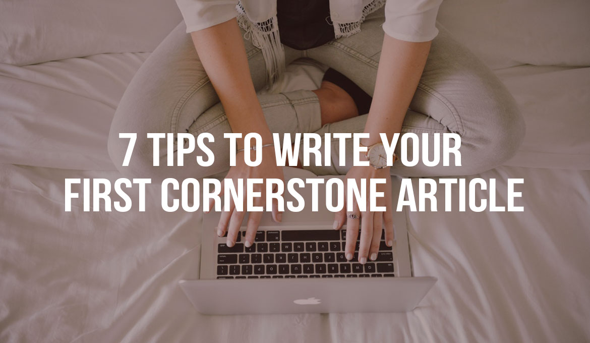 7 Tips to Write Your First Cornerstone Article?