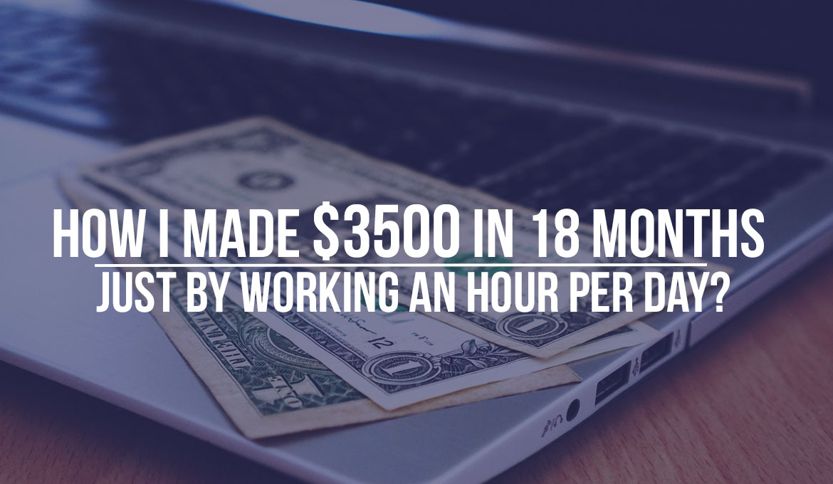 How I Made $3500 Just by Working An Hour Per Day